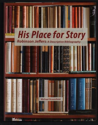 His Place for Story, Robinson Jeffers: A Descriptive Bibliography. Michael Broomfield, Robinson...