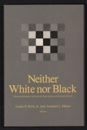 Neither White nor Black: Mormon Scholars Confront the Race Issue in a Universal Church. Lester E....