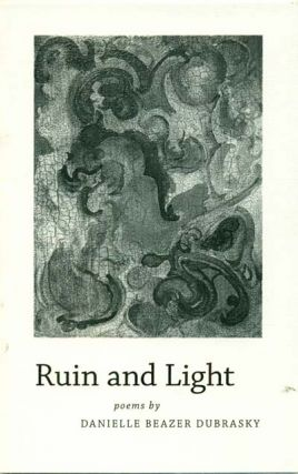 Ruin and Light: Poems. Danielle Beazer Dubrasky