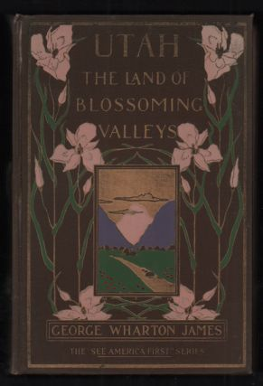 Utah: The Land of Blossoming Valleys. George Wharton James