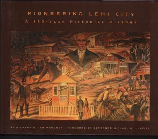 Pioneering Lehi City: A 150-Year Pictorial History. Richard S. Van Wagoner, Governor Michael O....
