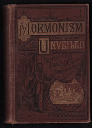 Mormonism Unveiled; Including the Remarkable Life and Confessions of the Late Mormon Bishop, John...