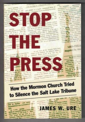 Stop the Press: How the Mormon Church Tried to Silence the Salt Lake Tribune. James W. Ure