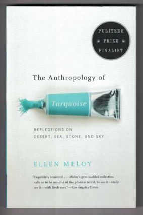 The Anthropology of Turquoise: Reflections on Desert, Sea, Stone, and Sky. Ellen Meloy