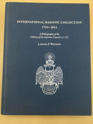 International Masonic Collection 1723-2011: A Bibliography of the Library of the Supreme Council,...