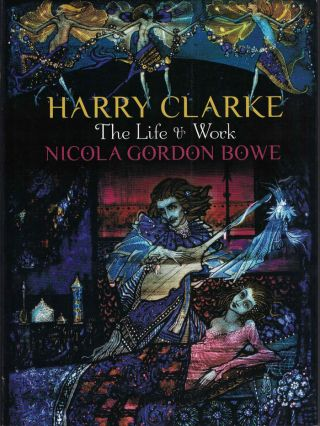 Harry Clarke: The Life and & Work. Nicola Gordon Bowe