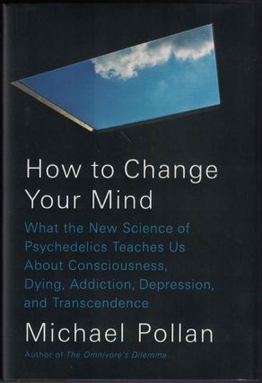 How to Change Your Mind: What the New Science of Psychedelics Teaches Us About Consciousness, Dying, Addiction, Depression, and Transcendence. Michael Pollan.
