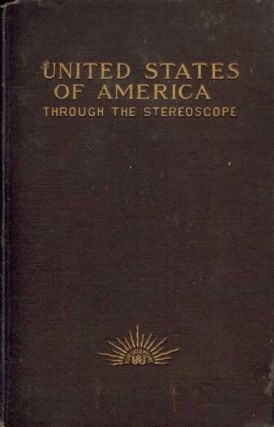 United States of America Through the Stereoscope: One Hundred Outlooks from Successive Positions...