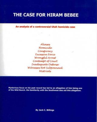 The Case for Hiram Bebee: An Analysis of a Controversial Utah Homicide Case. Jack C. Billings