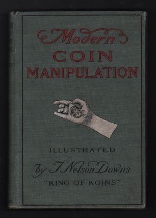 Modern Coin Manipulation Embracing Every Sleight and Subtlety Invented and Known. T. Nelson Downs