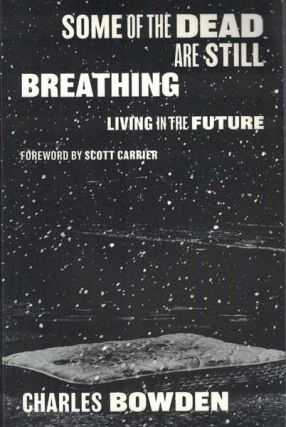 Some of the Dead are Still Breathing: Living in the Future. Charles Bowden