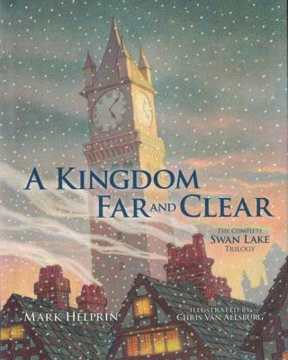 A Kingdom Far and Clear: The Complete Swan Lake Trilogy. Mark Helprin, Chris Van Allsburg
