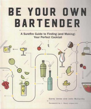Be Your Own Bartender: A Surefire Guide to Finding (and Making) Your Perfect Cocktail. Carey Jones, John McCarthy, Kenji Lopez-Alt, foreword.
