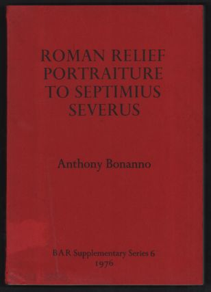 Roman Relief Portraiture to Septimius Severus. Anthony Bonanno