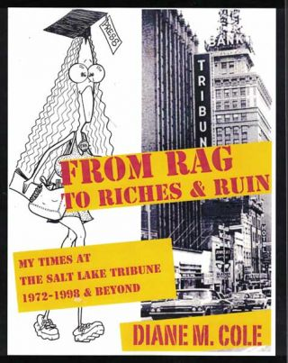 From Rag to Riches: My Times at The Salt Lake Tribune: 1972-1998 & Beyond. Diane M. Cole