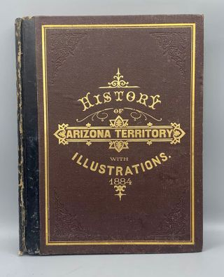 History of Arizona Territory Showing Its Resources and Advantages; With Illustrations Descriptive...