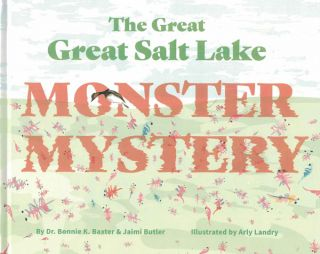 The Great Great Salt Lake Monster Mystery. Dr. Bonnie K. Baxter, Jaimi Butler, Arly Landry