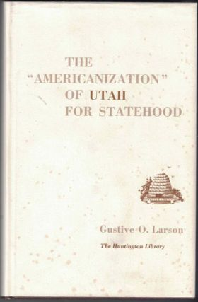"The ""Americanization"" of Utah for Statehood. Gustive O. Larson"