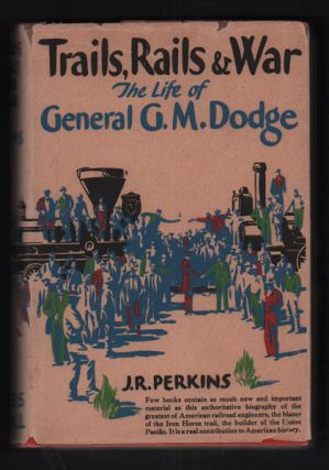 Trails, Rails and War: The Life of General G. M. Dodge. J. R. Perkins