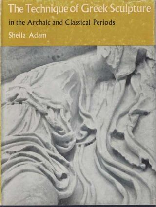 The Technique of Greek Sculpture: in the Archaic and Classical Periods. Sheila Adam