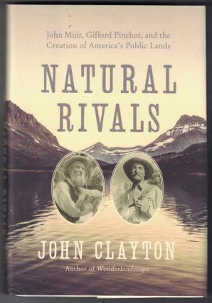 Natural Rivals: John Muir, Gifford Pinchot, and the Creation of America's Public Lands. John Clayton