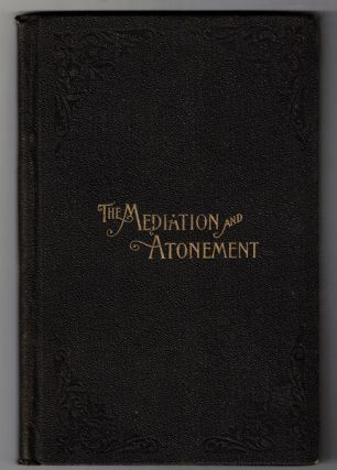 An Examination Into and an Elucidation of the Great Principle of the Mediation and Atonement of...