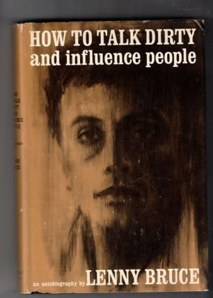 How to Talk Dirty and Influence People: An Autobiography by Lenny Bruce. Lenny Bruce