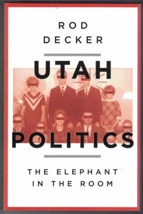 Utah Politics: The Elephant in the Room. Rod Decker