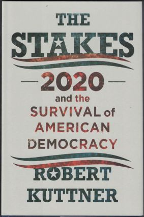 The Stakes: 2020 and the Survival of American Democracy. Robert Kuttner