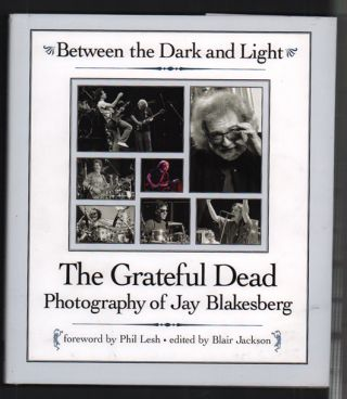 Between the Dark and Light: The Grateful Dead Photography of Jay Blakesberg. Jay Blakesberg