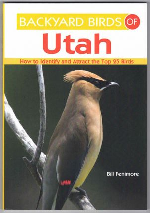 Backyard Birds of Utah: How to Identify and Attract the Top 25 Birds. Bill Fenimore
