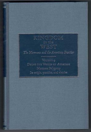 Kingdom in the West, Volume 9 - Doing the Works of Abraham: Mormon Polygamy - Its Origin,...