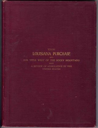 The Louisiana Purchase and Our Title West of the Rocky Mountains, with A Review of Annexation by...