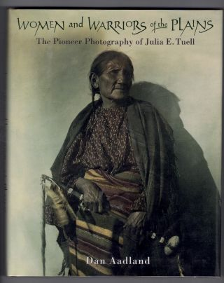 Women and Warriors of the Plains: The Pioneer Photography of Julia E. Tuell. Dan Aadland