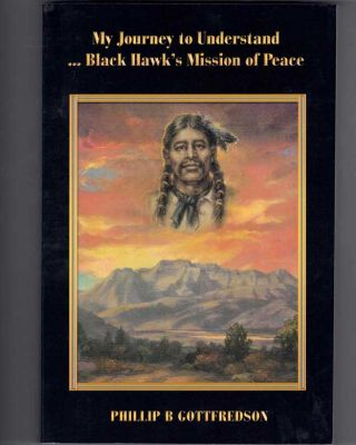 My Journey to Understand ... Black Hawk's Mission of Peace. Phillip B. Gottfredson
