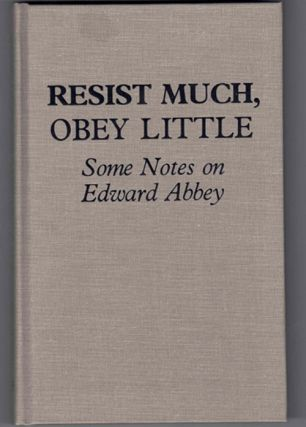 Resist Much, Obey Little: Some Notes on Edward Abbey. James Hepworth, Gregory McNamee, Edward Abbey