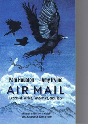 Air Mail; Letters of Politics, Pandemics, and Place. Pam Houston, Amy Irvine