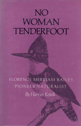 No Woman Tenderfoot: Florence Merriam Bailey, Pioneer Naturalist. Harriet Kofalk