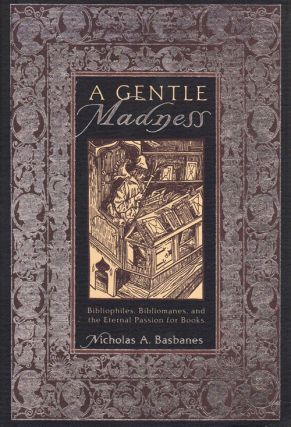 A Gentle Madness: Bibliophiles, Bibliomanes, and the Eternal Passion for Books. Nicholas Basbanes