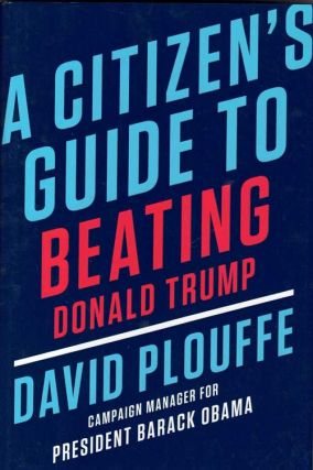 A Citizen's Guide to Beating Donald Trump. David Plouffe