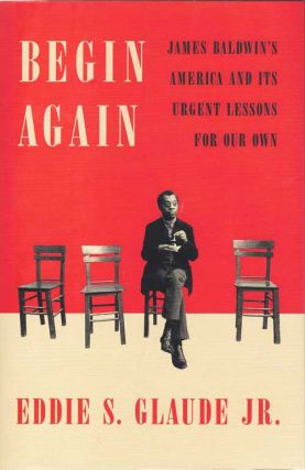 Begin Again; James Baldwin's America and it's Urgent Lessons for Our Own. Eddie S. Glaude Jr