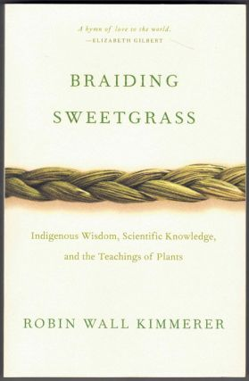 Braiding Sweetgrass: Indigenous Wisdom, Scientific Knowledge, and the Teaching of Plants. Robin...