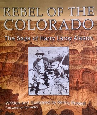 Rebel of the Colorado: The Saga of Harry Leroy Aleson. Renny Russell, Roy Webb, Foreword