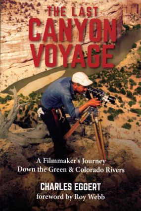 The Last Canyon Voyage: A Filmmaker's Journey Down the Green & Colorado Rivers. Charles Eggert