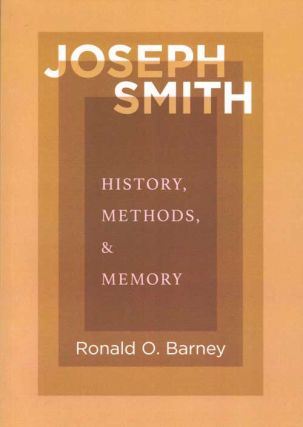 Joseph Smith: History, Methods, & Memory. Ronald O. Barney