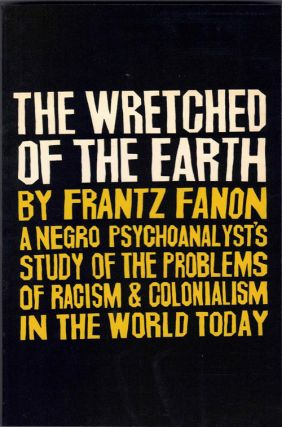 The Wretched of the Earth: A Negro Psychoanalyst's Study of the Problems of Racism & Colonialism...