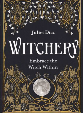 Witchery: Embrace the Witch Within. Juliet Diaz