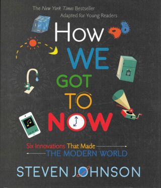How We Got to Now: Six Innovations that Made the Modern World. Steven Johnson