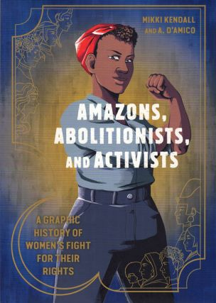 Amazons, Abolitionists, and Activists: A Graphic History of Women's Fight for their Rights. Mikki...