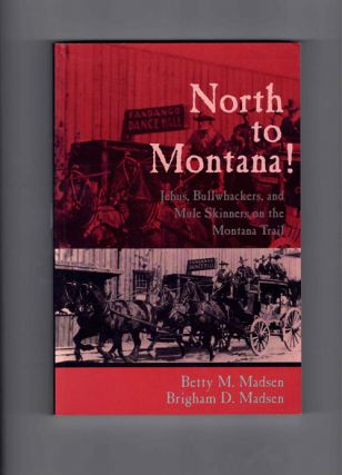 North to Montana! Jehus, Bullwhackers, and Mule Skinners on the Montana Trail. Betty M. Madsen,...